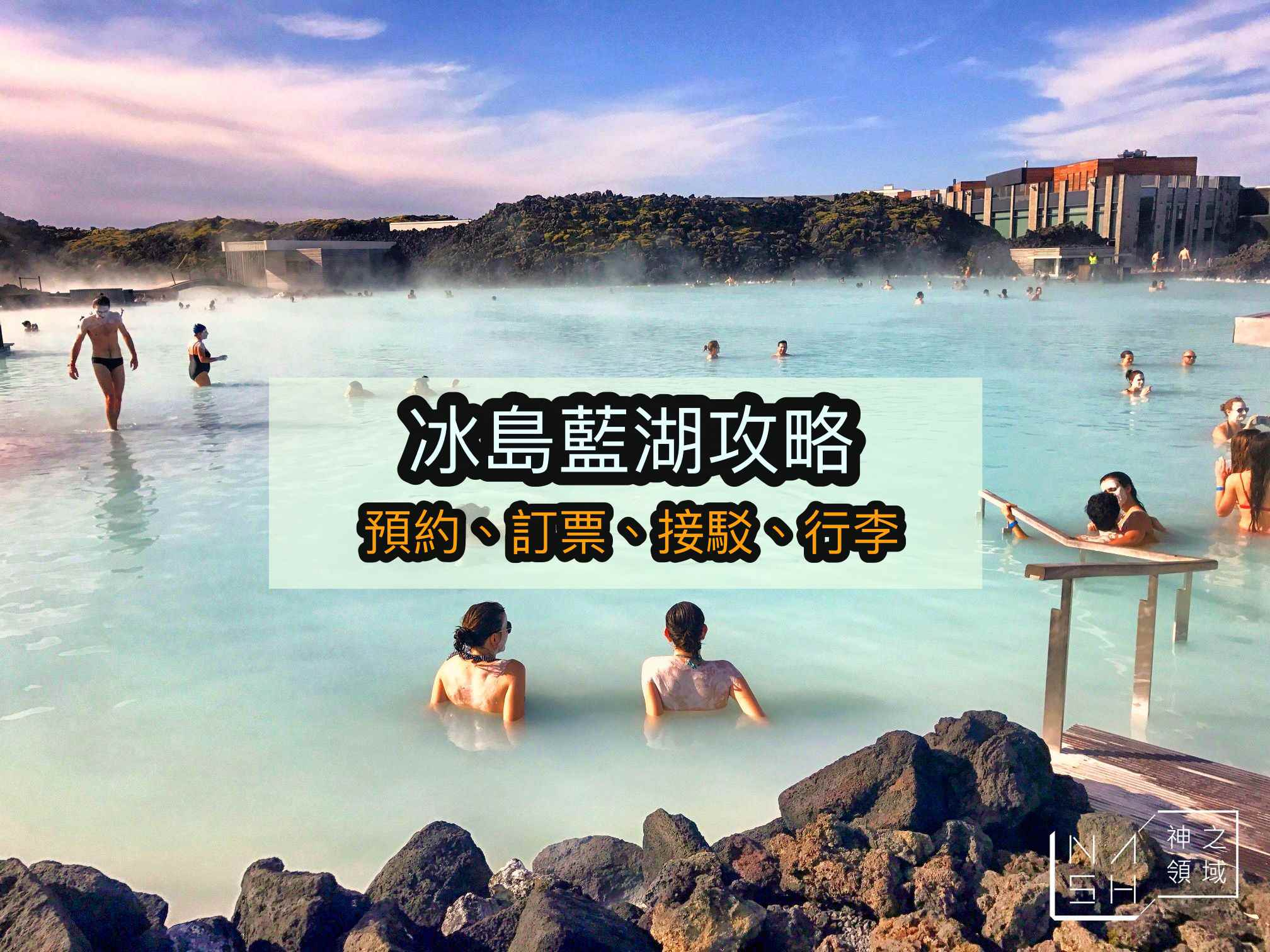 冰島藍湖,Blue Lagoon,冰島自由行,藍湖預約,藍湖訂票,藍湖交通,藍湖行李,藍湖接駁 @Nash,神之領域